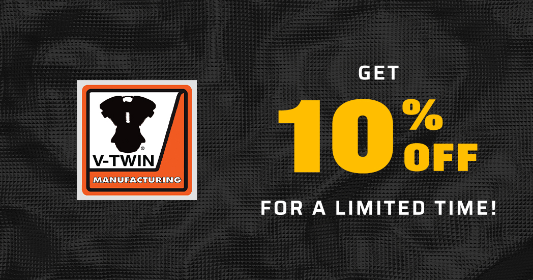 Limited Time! Save 10% on all V-Twin Manufacturing